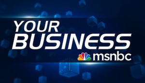 "Entrepreneurs: MSNBC's ""Your Business"" Wants To Hear From You!"